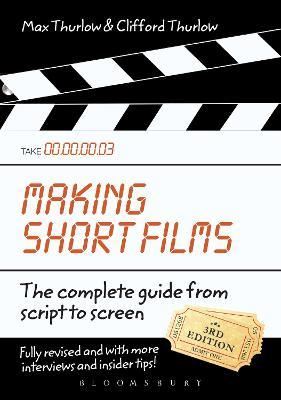 Making Short Films, Third Edition : The Complete Guide from Script to Screen