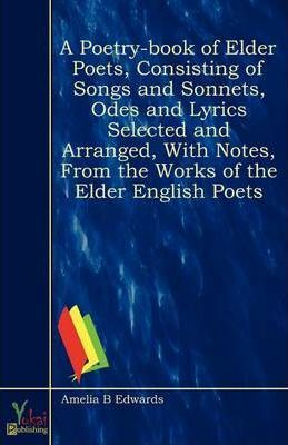 A Poetry-book of Elder Poets, Consisting of Songs and Sonnets, Odes and Lyrics Selected and Arranged, With Notes, From the Works of the Elder English Poets