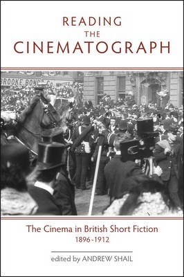 Reading the Cinematograph  The Cinema in British Short Fiction, 1896-1912
