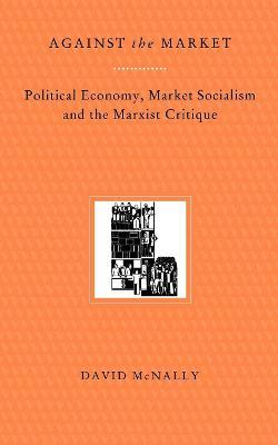 Against the Market: Political Economy, Market Socialism and the Marxist Critique