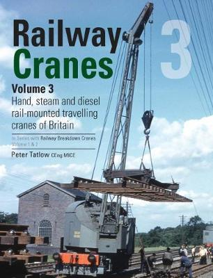Railway Cranes Volume 3: 3 : Hand, steam and diesel rail-mounted cranes of Britain