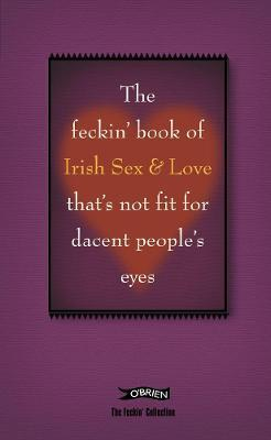 The Feckin' Book of Irish Sex and Love that's not fit for dacent people's eyes