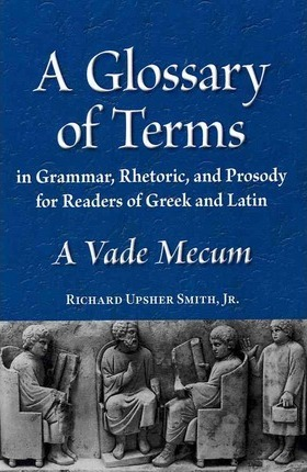 A Glossary in Terms of Grammar, Rhetoric and Prosody for Readers of Greek and Latin: A Vace Mecum