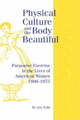 Physical Culture & Body Beautiful : Purposive Exercise in the Lives of American Women 1800-1870 – Jan Todd