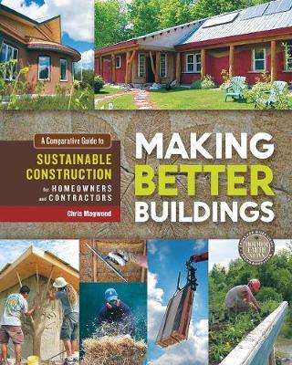 Making Better Buildings : A Comparative Guide to Sustainable Construction for Homeowners and Contractors