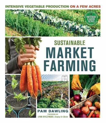 Sustainable Market Farming : Intensive Vegetable Production on a Few Acres