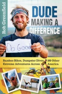 Dude Making a Difference : Bamboo Bikes, Dumpster Dives and Other Extreme Adventures Across America