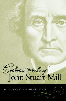The Collected Works of John Stuart Mill: Autobiography and Literary Essays v. 1