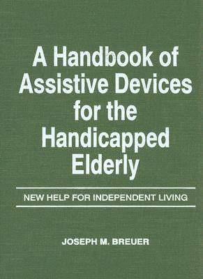 A Handbook of Assistive Devices for the Handicapped Elderly : New Help for Independent Living