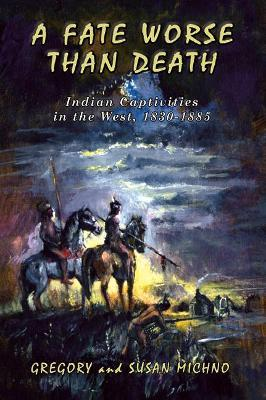 A Fate Worse Than Death  Indian Captivities in the West, 1830-1885