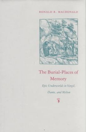 Burial Places of Memory  Epic Underworlds in Virgil, Dante and Milton