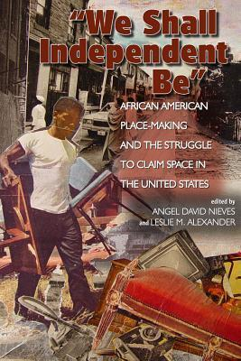 We Shall Independent Be  African American Place-Making and the Struggle to Claim Space in the United States