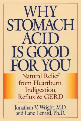 Why Stomach Acid Is Good for You : Natural Relief from Heartburn, Indigestion, Reflux and GERD