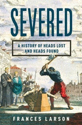 Severed : A History of Heads Lost and Heads Found