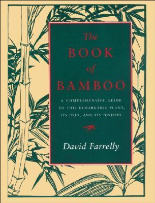 The Book of Bamboo: A Comprehensive Guide to This Remarkable Plant, Its Uses and Its History