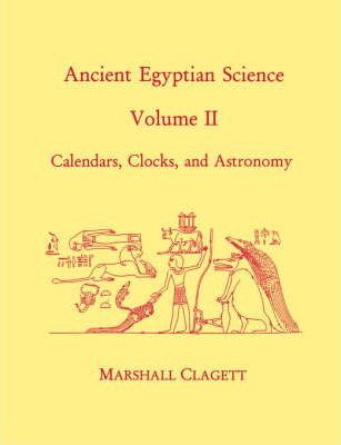 Ancient Egyptian Science  A Source Book. Volume Two Calendars, Clocks, and Astronomy
