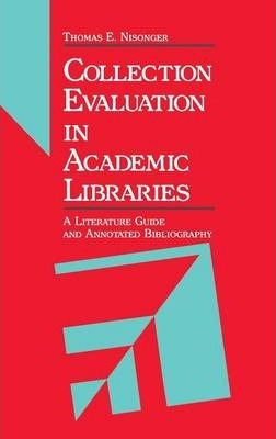 Collection Evaluation in Academic Libraries : A Guide and Annotated Bibliography