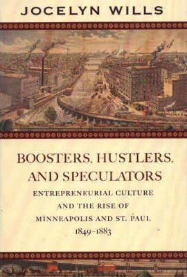 Boosters, Hustlers and Speculators  Entrepreneurial Culture and the Rise of Minneapolis and St Paul, 1849-1883