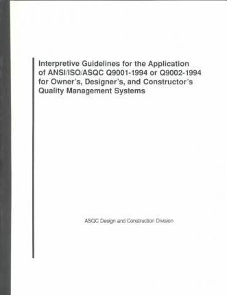 Interpretive Guidelines for the Application of ANSI/ISO/Asqc Q9001-1994 or Q9002-1994 for Owner's, Designer's, and Constructor's Quality Management Systems