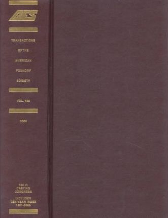 Transactions of the American Foundry Society and the Proceedings of the Onehundred Fourth Annual Meeting April 8-11, 2000