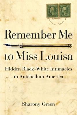 Remember Me to Miss Louisa  Hidden Black-White Intimacies in Antebellum America