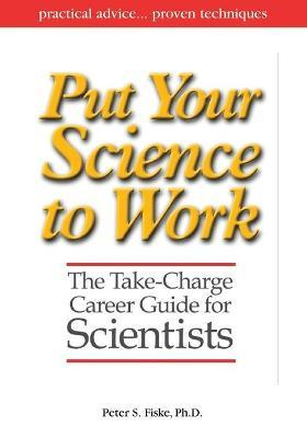 Put Your Science to Work  The Take-Charge Career Guide for Scientists