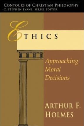 Ethics : Approaching Moral Decisions (Contours of Christian Philosophy)