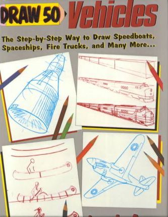 Draw 50 Vehicles  Selections from Draw 50 Boats, Ships, Trucks, and Trains, and Draw 50 Airplanes, Aircraft, and Spacecraft