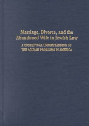 Marriage, Divorce and the Abandoned Wife in Jewish Law  A Conceptual Understanding of the Agunah Problems in America