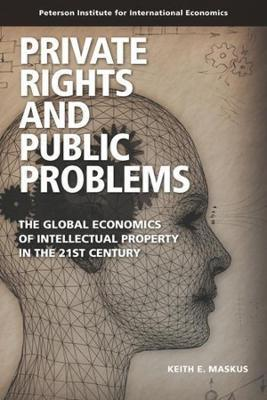Private Rights and Public Problems - The Global Economics of Intellectual Property in the 21st Century