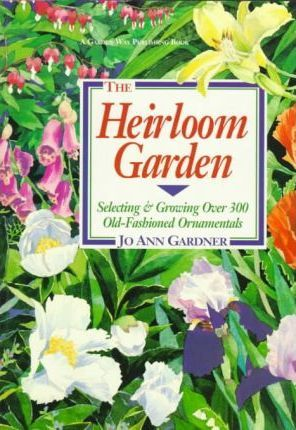 The Heirloom Garden: Selecting and Growing Over 300 Old-fashioned Ornamentals