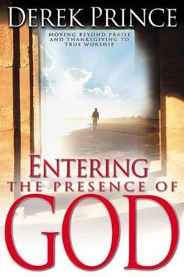 Entering the Presence of God : Moving Beyond Praise and Thanksgiving to True Worship