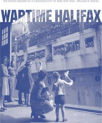 Wartime Halifax : The Photo History of a Canadian City at War -- 1939--1945
