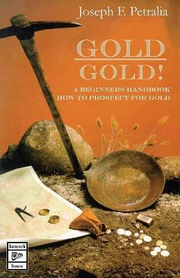 Gold! Gold!: A Beginners Handbook: How to Prospect for Gold