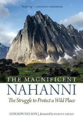 The Magnificent Nahanni : The Struggle to Protect a Wild Place