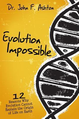 Evolution Impossible : 12 Reasons Why Evolution Cannot Explain the Origin of Life on Earth