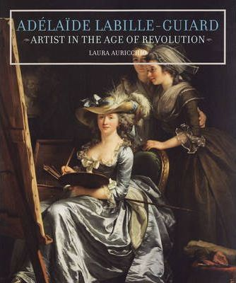 Adelaide Labille-Guiard - Artist in the Age of Revolution