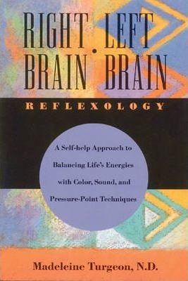 Right Brain/Left Brain Reflexology : A Holistic and Holographic Approach to Balancing Life Energies – Madeleine Turgeon