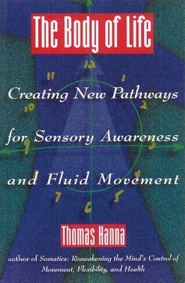 Body of Life : Creating New Pathways for Sensory Awareness and Fluid Movement – Thomas Hanna