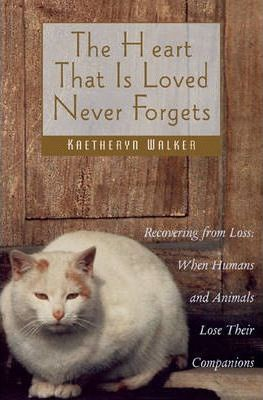 The Heart That is Loved Never Forgets: Recovering from Loss - When Humans and Animals Lose Their Companions
