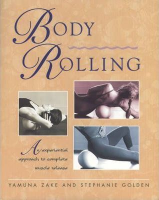 Body Rolling : An Experiential Approach to Complete Muscle Release – Stephanie Golden