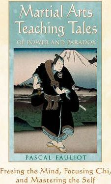 Martial Arts Teaching Tales of Power and Paradox : Freeing the Mind, Focusing Chi and Mastering the Self