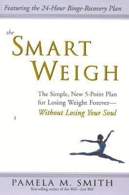 The Smart Weigh : The Simple, 5-Point Plan to Losing Weight Forever-Without Losing Your Soul – Pamela M. Smith