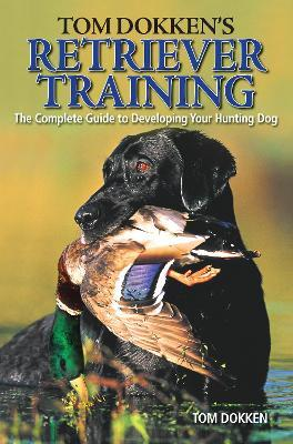 Tom Dokken's Retriever Training  The Complete Guide to Developing Your Hunting Dog