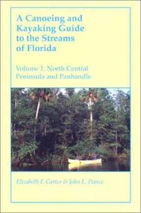 A Canoeing and Kayaking Guide to the Streams of Florida: Volume I : North Central Peninsula and Panhandle