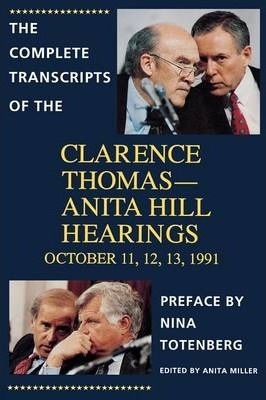 The Complete Transcripts of the Clarence Thomas-Anita Hill Hearings, October 11, 12, 13 1991