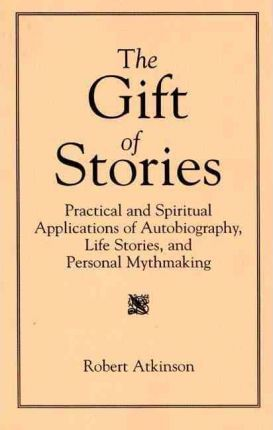 The Gift of Stories: Practical and Spiritual Applications of Autobiography, Life Stories and Personal Mythmaking