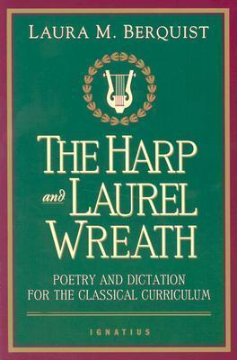 Harp and the Laurel Wreath : Poetry and Dictation for the Classical Curriculum
