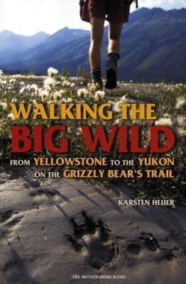 Walking the Big Wild : From Yellowstone to the Yukon on the Grizzly Bear's Trail