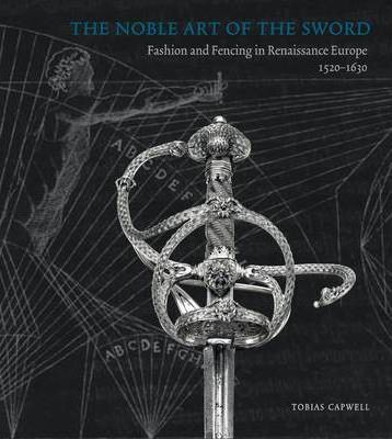 Noble Art of the Sword, the : Fashion and Fencing in Renaissance Europe